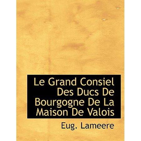 Le Grand Consiel Des Ducs de Bourgogne de La Maison de Valois