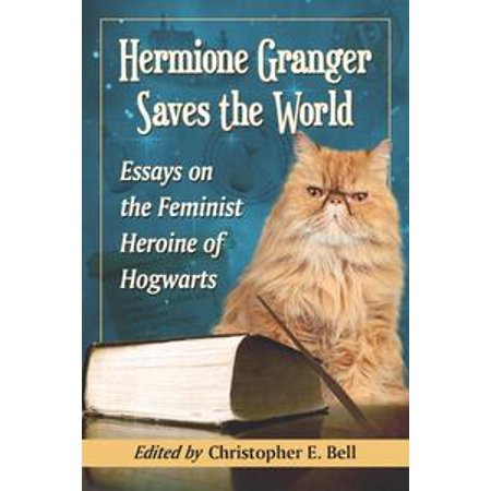 Hermione Granger Saves the World: Essays on the Feminist Heroine of Hogwarts - eBook (Hermione Granger Outfits)