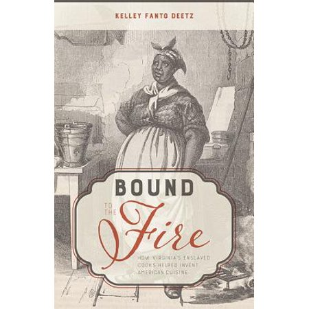 Bound to the Fire : How Virginia's Enslaved Cooks Helped Invent American