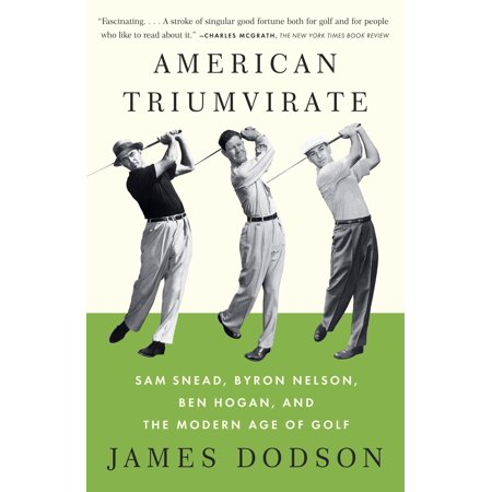 American Triumvirate : Sam Snead, Byron Nelson, Ben Hogan, and the Modern Age of