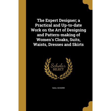 The Expert Designer; A Practical and Up-To-Date Work on the Art of Designing and Pattern-Making of Women's Cloaks, Suits, Waists, Dresses and Skirts (Paperback) - Gandalf Cloak Pattern