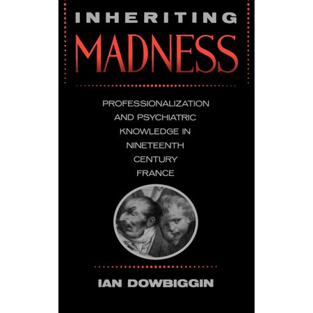 Inheriting Madness : Professionalization and Psychiatric Knowledge in Nineteenth-Century France