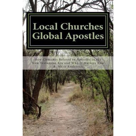 Local Churches Global Apostles  How Churches Related To Apostles In The New Testament Era And Why It Matters Now
