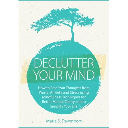 Declutter Your Mind: How to Free Your Thoughts from Worry, Anxiety & Stress using Mindfulness Techniques for Better Mental Clarity and to Simplify Your Life - eBook