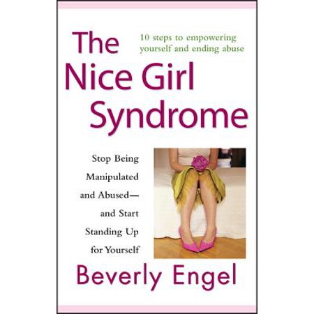 The Nice Girl Syndrome : Stop Being Manipulated and Abused -- And Start Standing Up for (Stop Being Nice And Start Being Real)