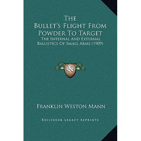 The Bullet's Flight from Powder to Target : The Internal and External Ballistics of Small Arms (1909)