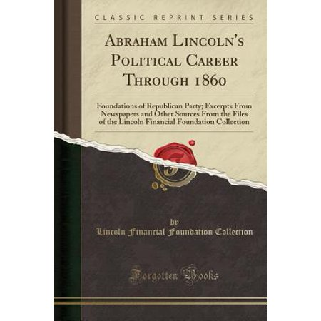 Lincoln Party (Abraham Lincoln's Political Career Through 1860 : Foundations of Republican Party; Excerpts from Newspapers and Other Sources from the Files of the Lincoln Financial Foundation Collection (Classic)