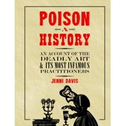 Poison: A History : An Account of the Deadly Art and its Most Infamous Practitioners