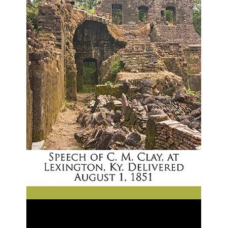 Speech of C. M. Clay, at Lexington, KY. Delivered August 1, 1851 - Car Mart Lexington Ky