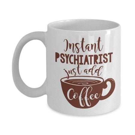 Funny Instant Psychiatrist Coffee & Tea Gift Mug Cup For A Child Psychiatrist Mom, Future Men & Women