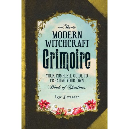 The Modern Witchcraft Grimoire : Your Complete Guide to Creating Your Own Book of Shadows