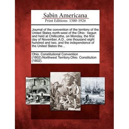 Journal of the Convention of the Territory of the United States North-West of the Ohio : Begun and Held at Chillicothe, on Monday, the First Day of November, A.D., One - Party City Chillicothe Ohio