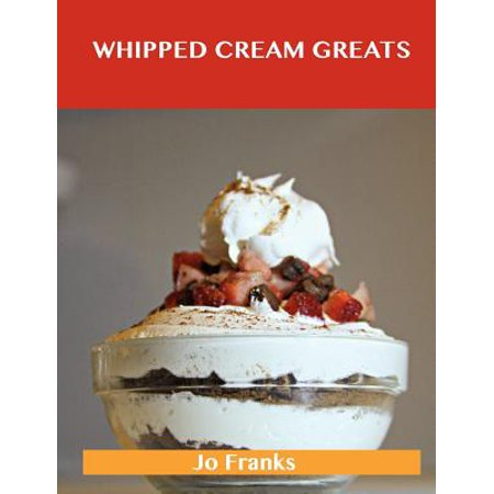 Whipped Cream Greats : Delicious Whipped Cream Recipes, the Top 84 Whipped Cream