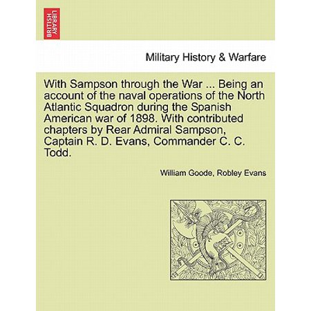 With Sampson Through the War ... Being an Account of the Naval Operations of the North Atlantic Squadron During the Spanish American War of 1898. with Contributed Chapters by Rear Admiral Sampson, Captain R. D. Evans, Commander C. C. (American Naval Captain During The Revolutionary War)