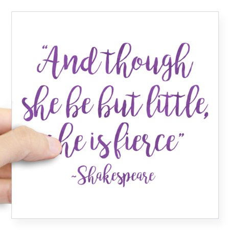 """CafePress - And Though She Be But Little She Is Fierce - Square Sticker 3"""" x 3"""""""