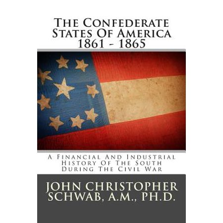 The Confederate States Of America 1861   1865  A Financial And Industrial History Of The South During The Civil War