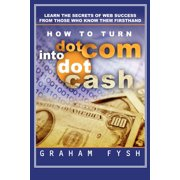 How to turn dotCom into dotCash : Learn the secrets of web success from those who know them firsthand (Paperback)