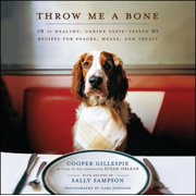 Throw Me a Bone : 50 Healthy, Canine Taste-Tested Recipes for Snacks, Meals, and Treats