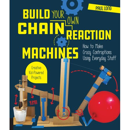 Build Your Own Chain Reaction Machines : How to Make Crazy Contraptions Using Everyday Stuff--Creative Kid-Powered Projects! - Crazy Action Contraptions