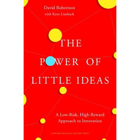 The Power of Little Ideas : A Low-Risk, High-Reward Approach to