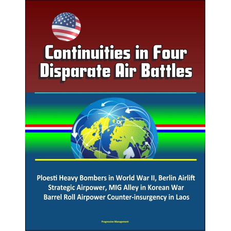 Continuities in Four Disparate Air Battles: Ploesti Heavy Bombers in World War II, Berlin Airlift Strategic Airpower, MIG Alley in Korean War, Barrel Roll Airpower Counter-insurgency in Laos -