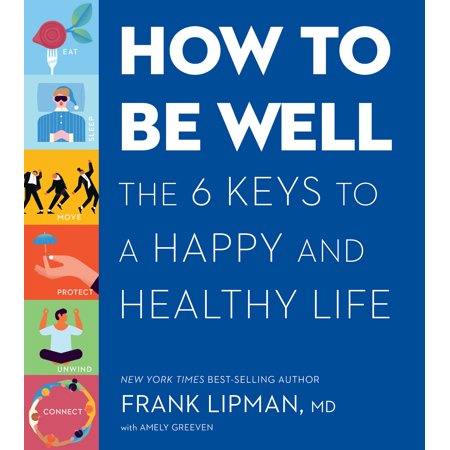 How to Be Well : The 6 Keys to a Happy and Healthy Life (Keys To A Happy Marriage)