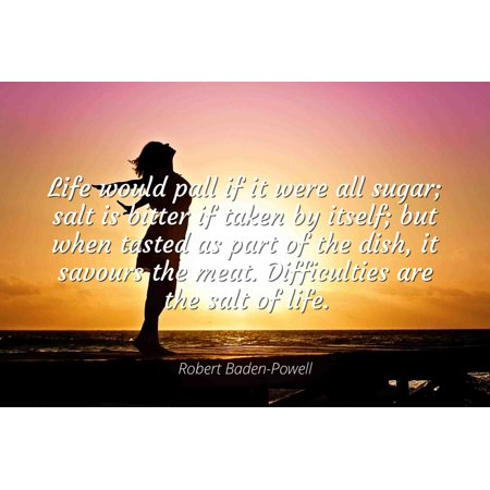 Robert Baden-Powell - Famous Quotes Laminated POSTER PRINT 24x20 - Life would pall if it were all sugar; salt is bitter if taken by itself; but when tasted as part of the dish, it savours the meat. D