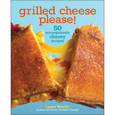 Grilled Cheese Please! : 50 Scrumptiously Cheesy Recipes
