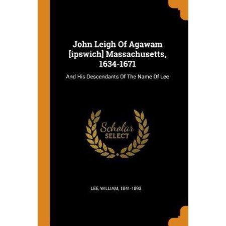 John Leigh of Agawam [ipswich] Massachusetts, 1634-1671: And His Descendants of the Name of Lee (Lee Massachusetts)