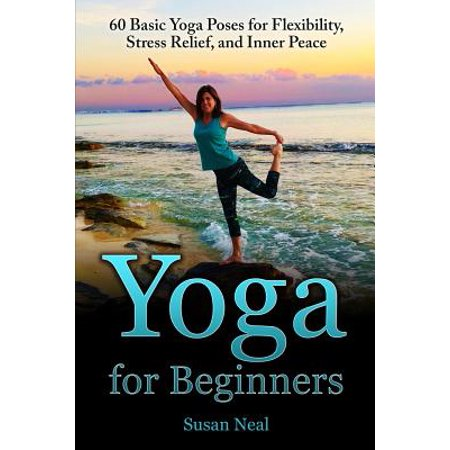 Yoga for Beginners : 60 Basic Yoga Poses for Flexibility, Stress Relief, and Inner - Packard Basic Relief