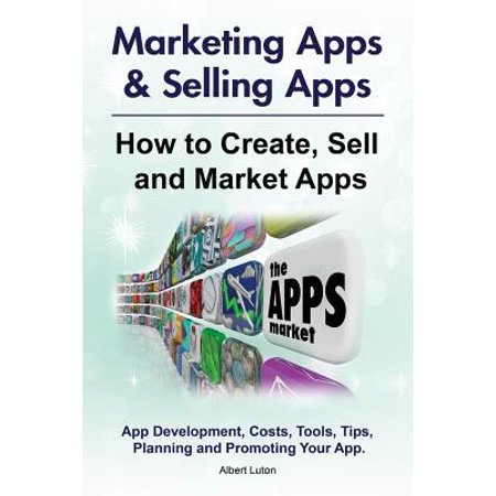 Marketing Apps & Selling Apps. How to Create, Sell and Market Apps. App Development, Costs, Tools, Tips, Planning and Promoting Your App. (How To Market An App)