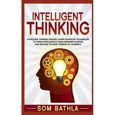 Intelligent Thinking : Overcome Thinking Errors, Learn Advanced Techniques to Think Intelligently, Make Smarter Choices, and Become the Best Version of