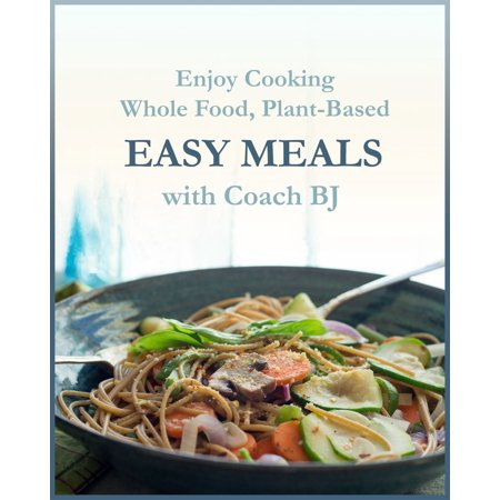 Enjoy Cooking Whole Food, Plant-Based EASY MEALS with Coach BJ -