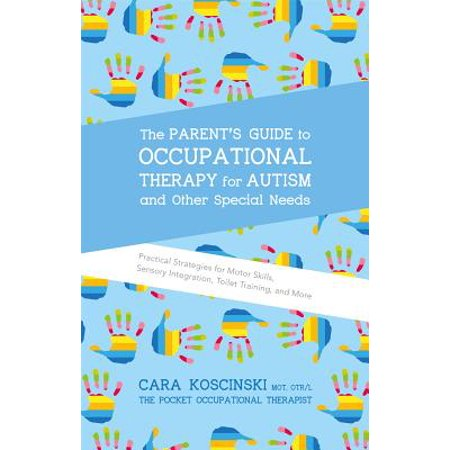 The Parent's Guide to Occupational Therapy for Autism and Other Special Needs : Practical Strategies for Motor Skills, Sensory Integration, Toilet Training, and (Visual Motor Skill)