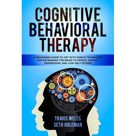Cognitive Behavioral Therapy: A Beginners Guide to CBT with Simple Techniques for Retraining the Brain to Defeat Anxiety, Depression, and Low-Self Esteem -