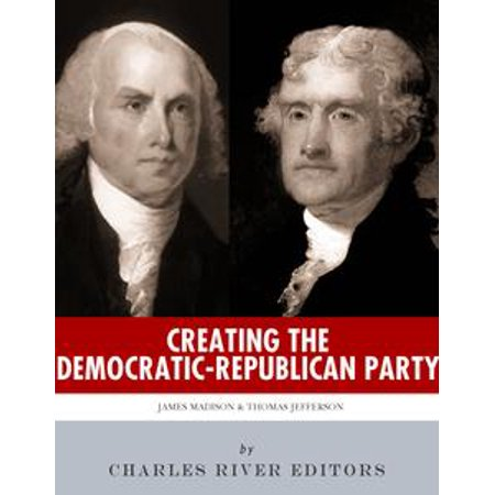 Creating the Democratic-Republican Party: The Lives and Legacies of Thomas Jefferson and James Madison - eBook - Party Store Madison Wi