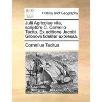 Julii Agricolae Vita, Scriptore C. Cornelio Tacito. Ex Editione Jacobi Gronovii Fideliter Expressa.