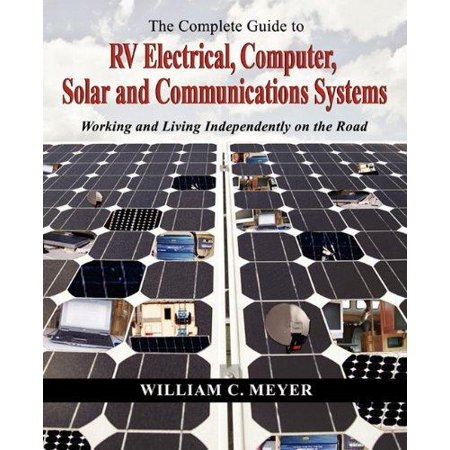 The Complete Guide To Rv Electrical  Computer  Solar And Communications Systems Working And Living Independently On The Road
