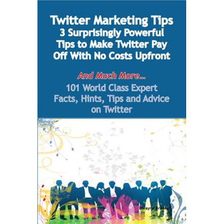 Twitter Marketing Tips - 3 Surprisingly Powerful Tips to Make Twitter Pay  Off With No Costs Upfront - And Much More - 101 World Class Expert Facts,