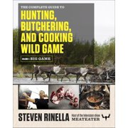 The Complete Guide to Hunting, Butchering, and Cooking Wild Game : Volume 1: Big Game