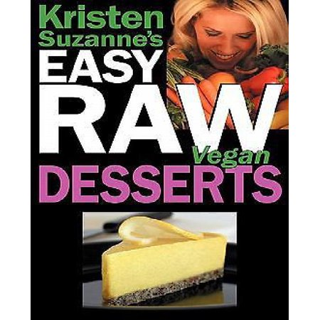 Kristen Suzannes Easy Raw Vegan Desserts  Delicious   Easy Raw Food Recipes For Cookies  Pies  Cakes  Puddings  Mousses  Cobblers  Candies   Ice Crea