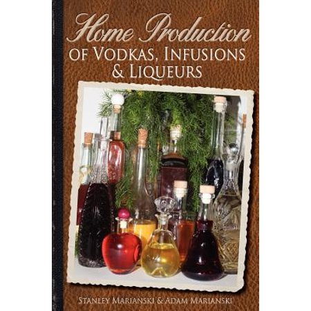 Home Production of Vodkas, Infusions & Liqueurs (Best Infused Vodka For Bloody Marys)