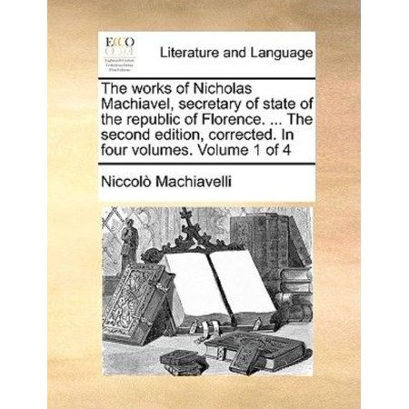 The Works Of Nicholas Machiavel  Secretary Of State Of The Republic Of Florence      The Second Edition  Corrected  In Four Volumes  Volume 1 Of 4