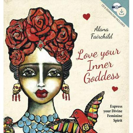 Love Your Inner Goddess : Express Your Divine Feminine Spirit