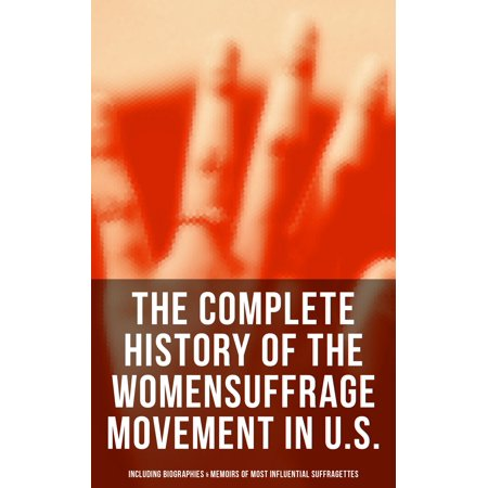 The Complete History of the Women's Suffrage Movement in U.S. (Including Biographies & Memoirs of Most Influential Suffragettes) -