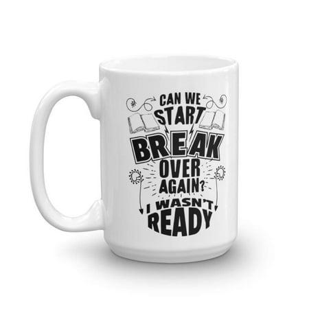 Can We Start Break Over Again? I Wasn't Ready! Funny Coffee & Tea Gift Mug, Pen & Pencil Holder, Desk Décor, Fun Supplies, Resources, Items & Best Appreciation Gifts For School Teacher