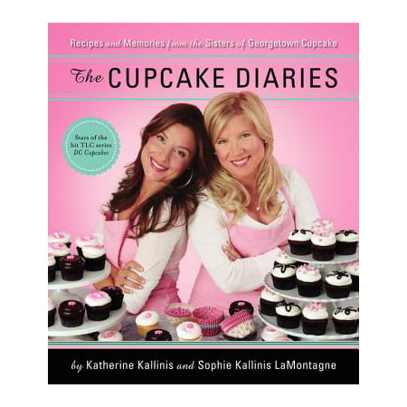 The Cupcake Diaries : Recipes and Memories from the Sisters of Georgetown Cupcake