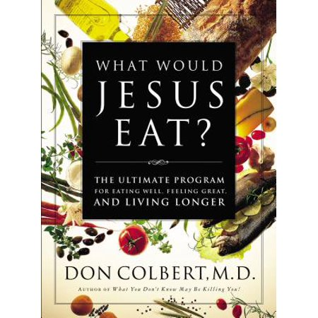 What Would Jesus Eat? : The Ultimate Program for Eating Well, Feeling Great, and Living