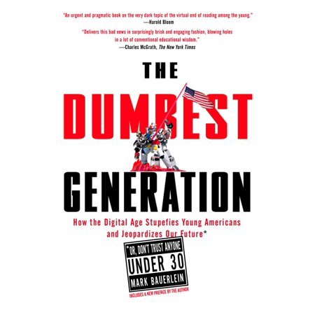 The Dumbest Generation : How the Digital Age Stupefies Young Americans and Jeopardizes Our Future(Or, Don 't Trust Anyone Under (Don T Trust The B Apartment 23)