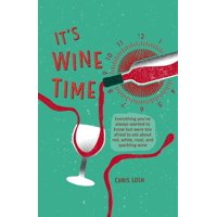 It's Wine Time : Everything You've Always Wanted to Know But Were Too Afraid to Ask about Red, White, Ros, and Sparkling Wine (Hardcover)
